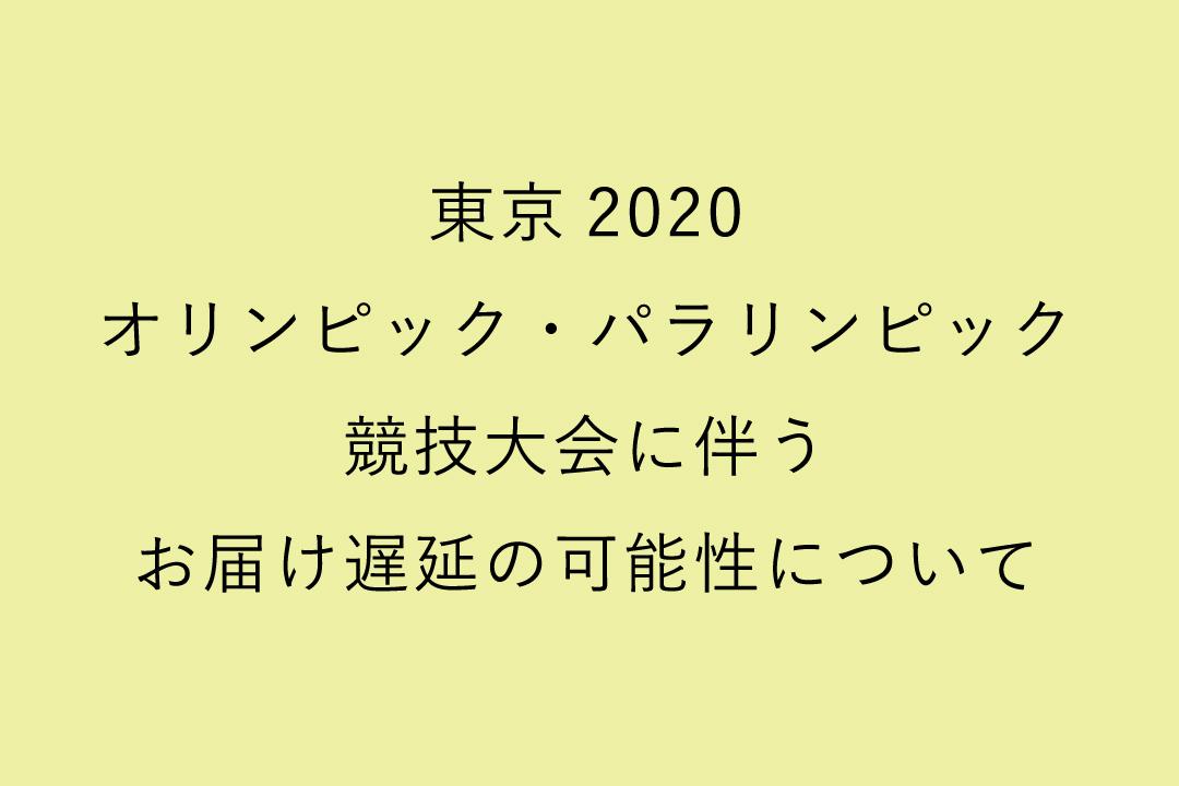 東京2020オリンピック・パラリンピック競技大会に伴うお届け遅延の可能性について